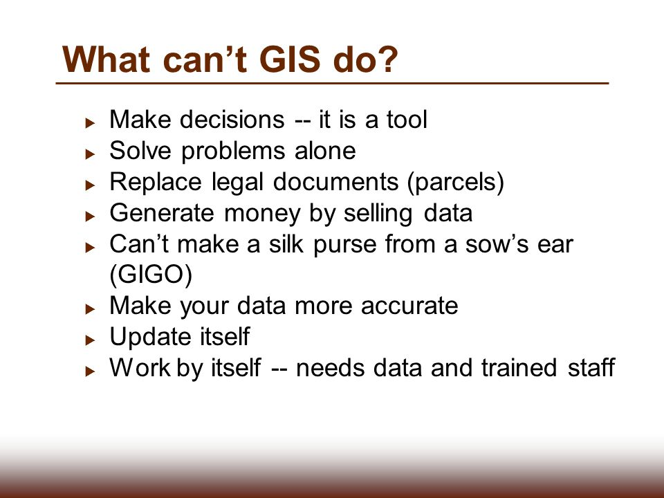 What can't GIS do Make decisions -- it is a tool Solve problems alone