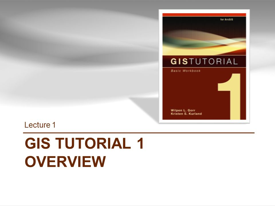 Lecture 1 GIS TUTORIAL 1 OVERVIEW