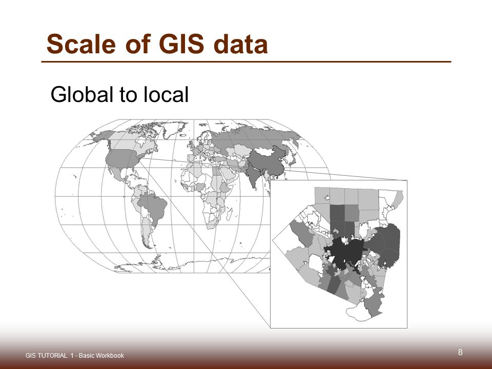 Scale of GIS data Global to local GIS TUTORIAL 1 - Basic Workbook