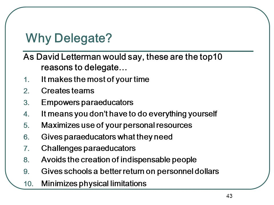 Why Delegate As David Letterman would say, these are the top10 reasons to delegate… It makes the most of your time.