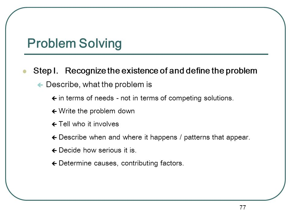 Problem Solving Step I. Recognize the existence of and define the problem. Describe, what the problem is.