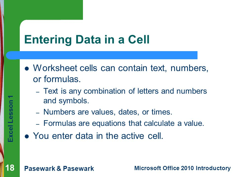 Entering Data in a Cell Worksheet cells can contain text, numbers, or formulas. Text is any combination of letters and numbers and symbols.