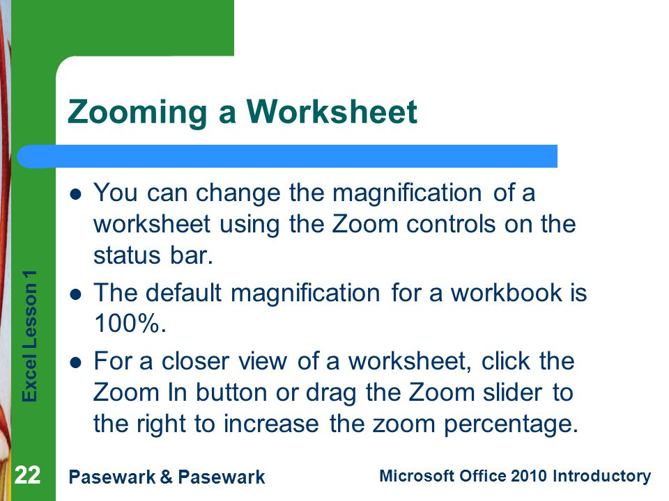 Zooming a Worksheet You can change the magnification of a worksheet using the Zoom controls on the status bar.