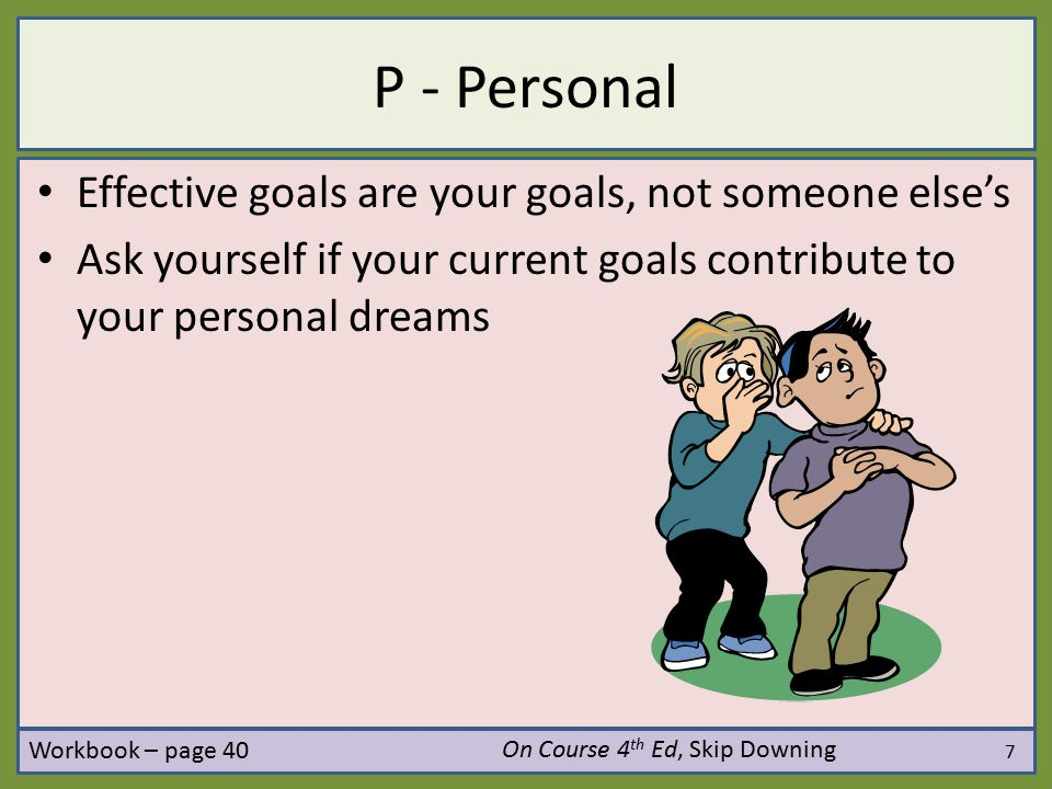 P - Personal Effective goals are your goals, not someone else's