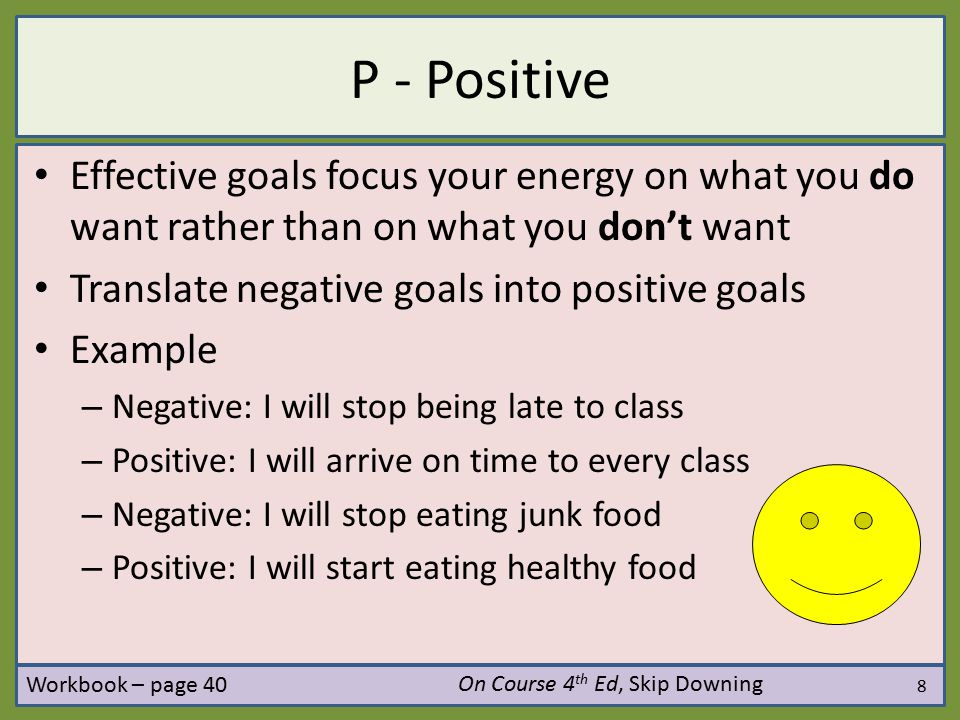 P - Positive Effective goals focus your energy on what you do want rather than on what you don't want.