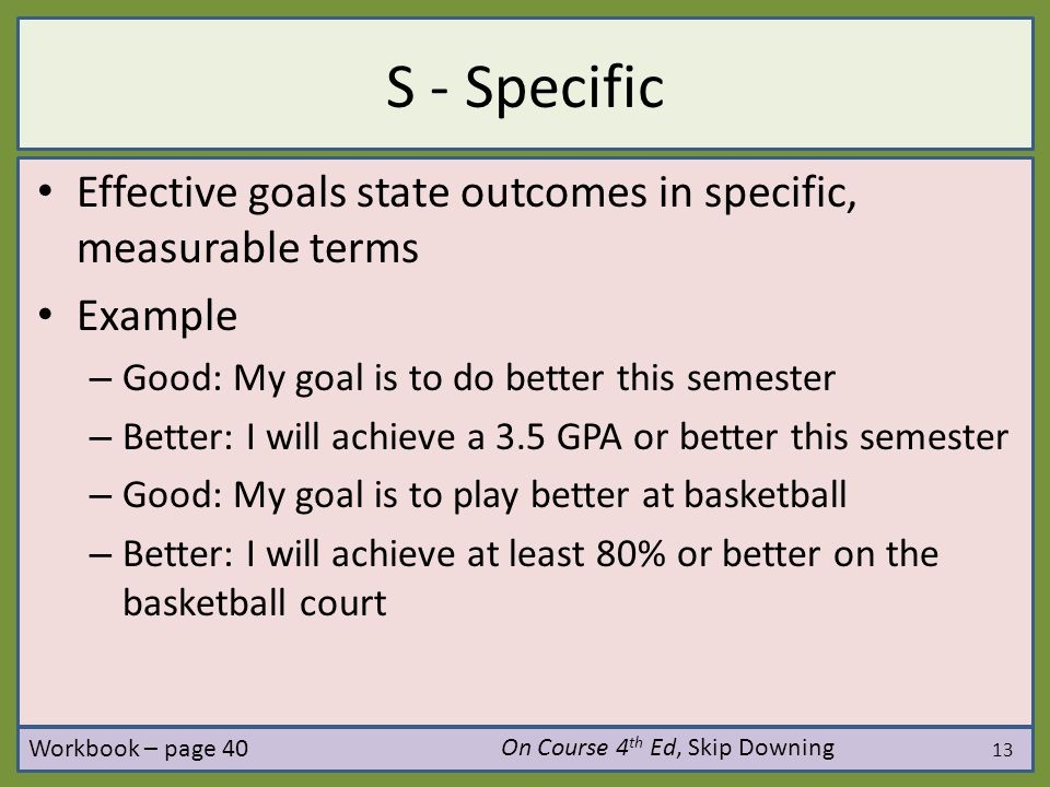 S - Specific Effective goals state outcomes in specific, measurable terms. Example. Good: My goal is to do better this semester.