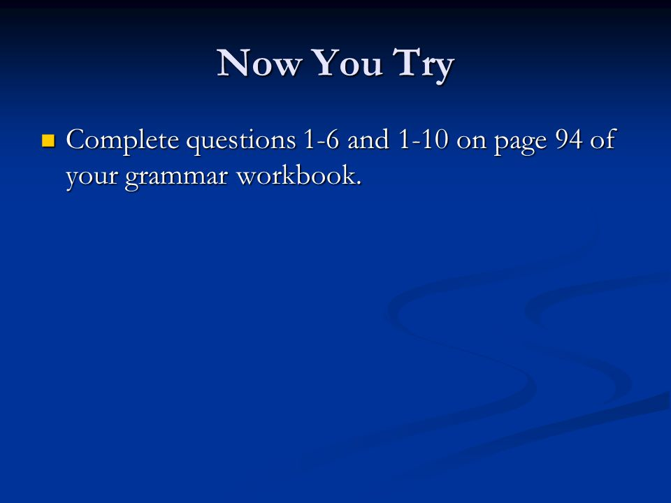 Now You Try Complete questions 1-6 and 1-10 on page 94 of your grammar workbook.