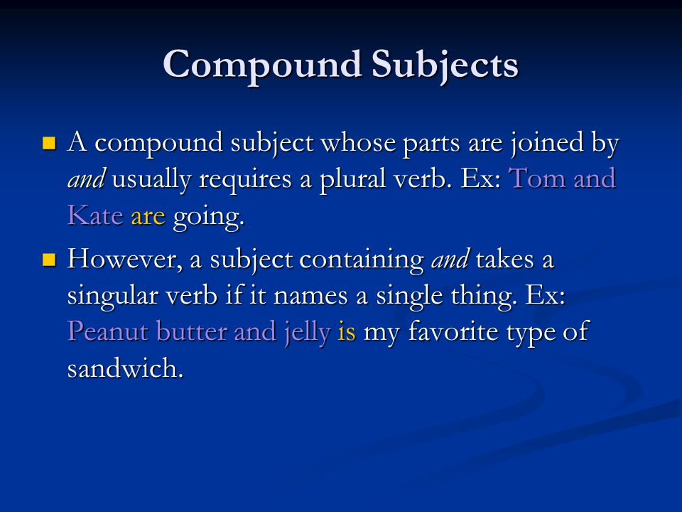 Compound Subjects A compound subject whose parts are joined by and usually requires a plural verb. Ex: Tom and Kate are going.