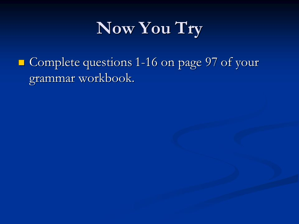 Now You Try Complete questions 1-16 on page 97 of your grammar workbook.
