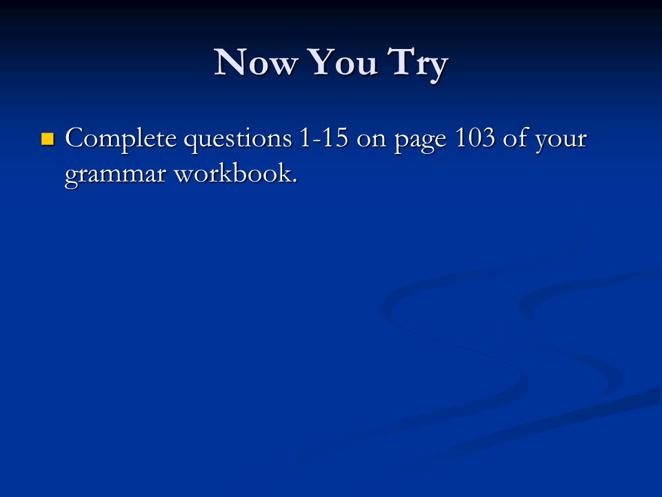 Now You Try Complete questions 1-15 on page 103 of your grammar workbook.