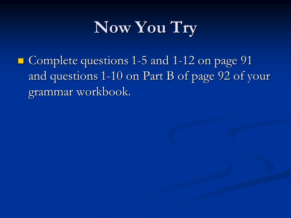 Now You Try Complete questions 1-5 and 1-12 on page 91 and questions 1-10 on Part B of page 92 of your grammar workbook.