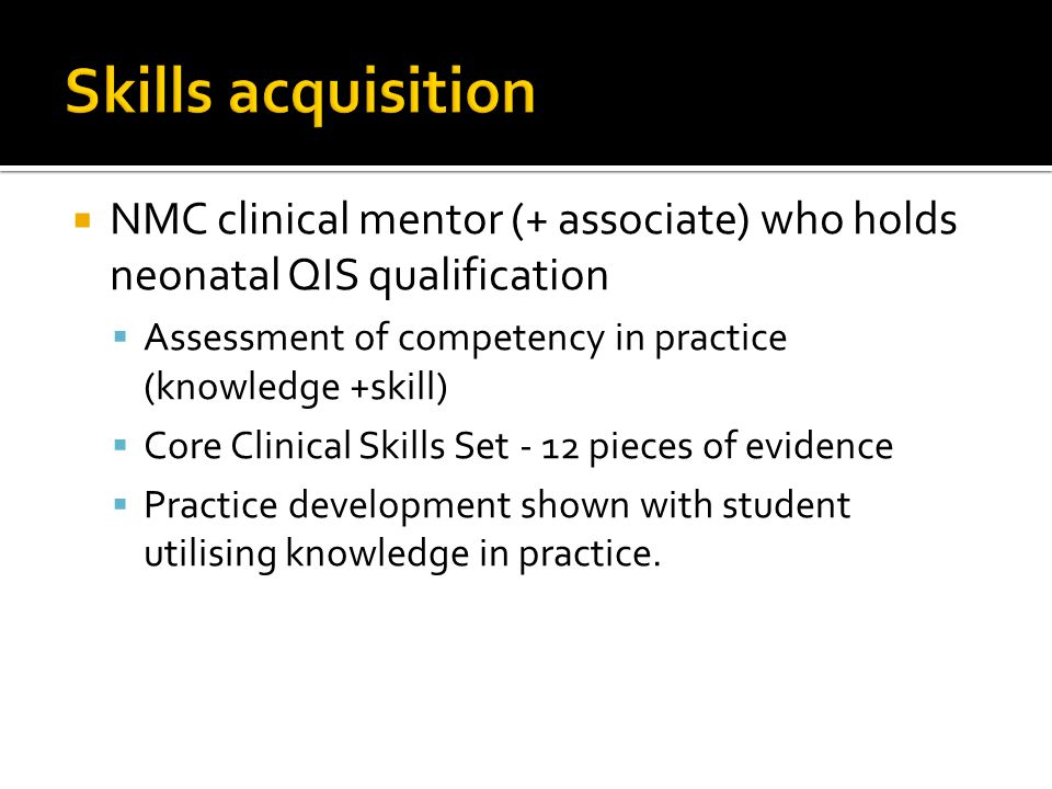 Skills acquisition NMC clinical mentor (+ associate) who holds neonatal QIS qualification. Assessment of competency in practice (knowledge +skill)