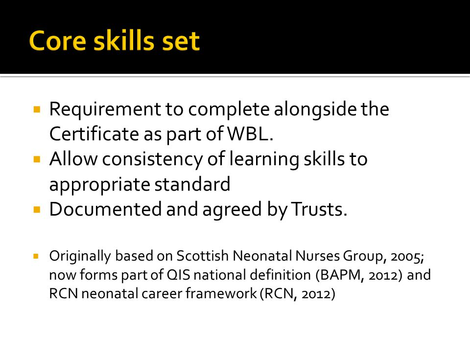 Core skills set Requirement to complete alongside the Certificate as part of WBL. Allow consistency of learning skills to appropriate standard.
