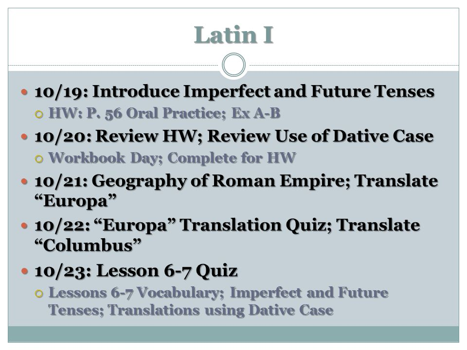 Latin I 10/19: Introduce Imperfect and Future Tenses. HW: P. 56 Oral Practice; Ex A-B. 10/20: Review HW; Review Use of Dative Case.