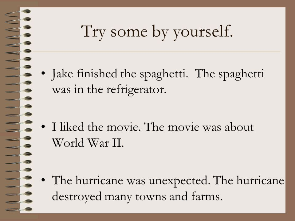 Try some by yourself. Jake finished the spaghetti. The spaghetti was in the refrigerator. I liked the movie. The movie was about World War II.