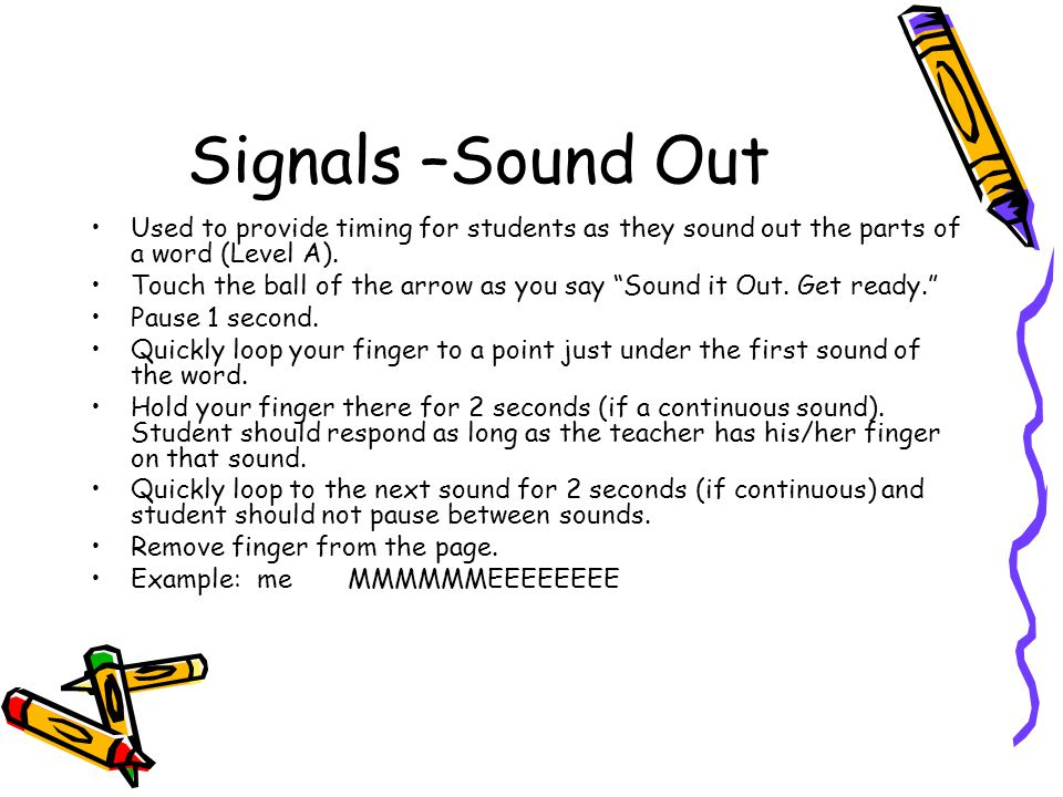 Signals –Sound Out Used to provide timing for students as they sound out the parts of a word (Level A).