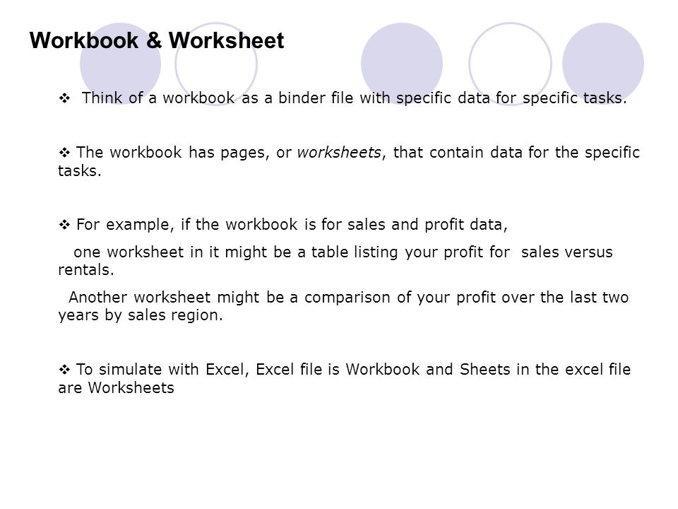 Workbook & Worksheet Think of a workbook as a binder file with specific data for specific tasks.