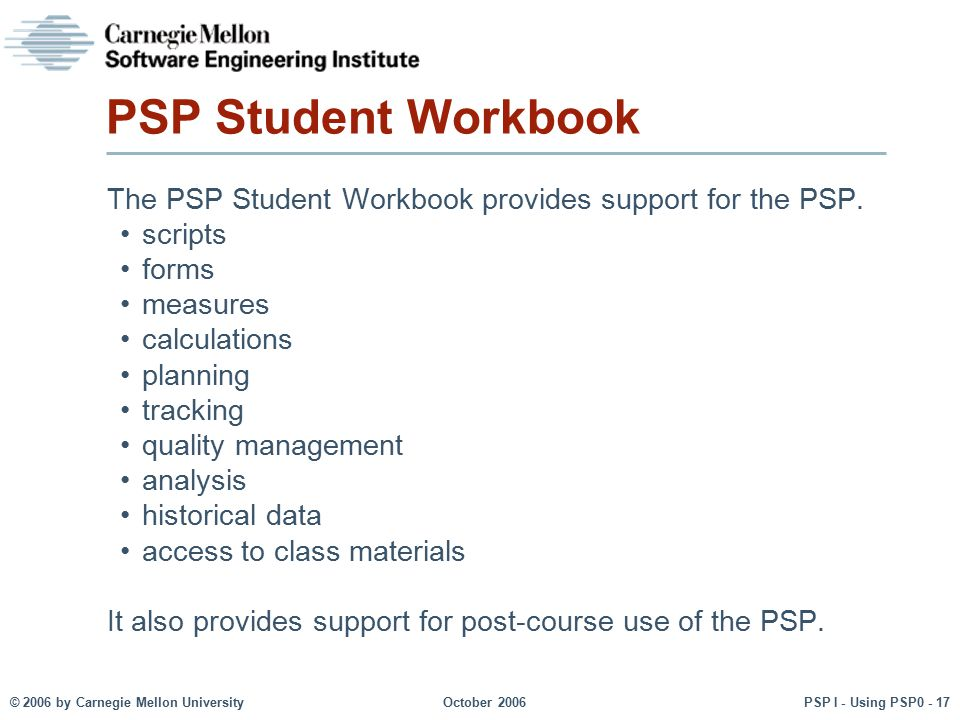 PSP Student Workbook The PSP Student Workbook provides support for the PSP. scripts. forms. measures.