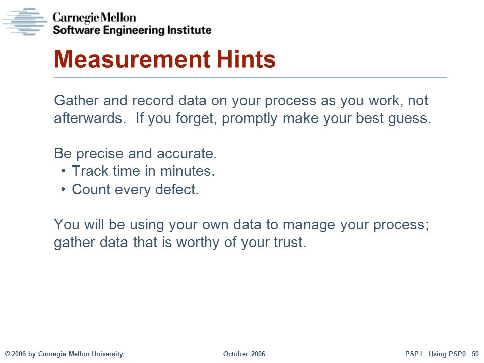 Measurement Hints Gather and record data on your process as you work, not afterwards. If you forget, promptly make your best guess.