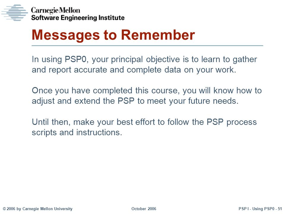 Messages to Remember In using PSP0, your principal objective is to learn to gather and report accurate and complete data on your work.