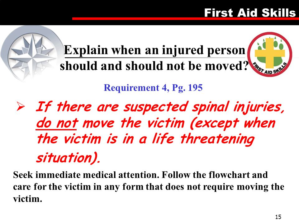 Explain when an injured person should and should not be moved