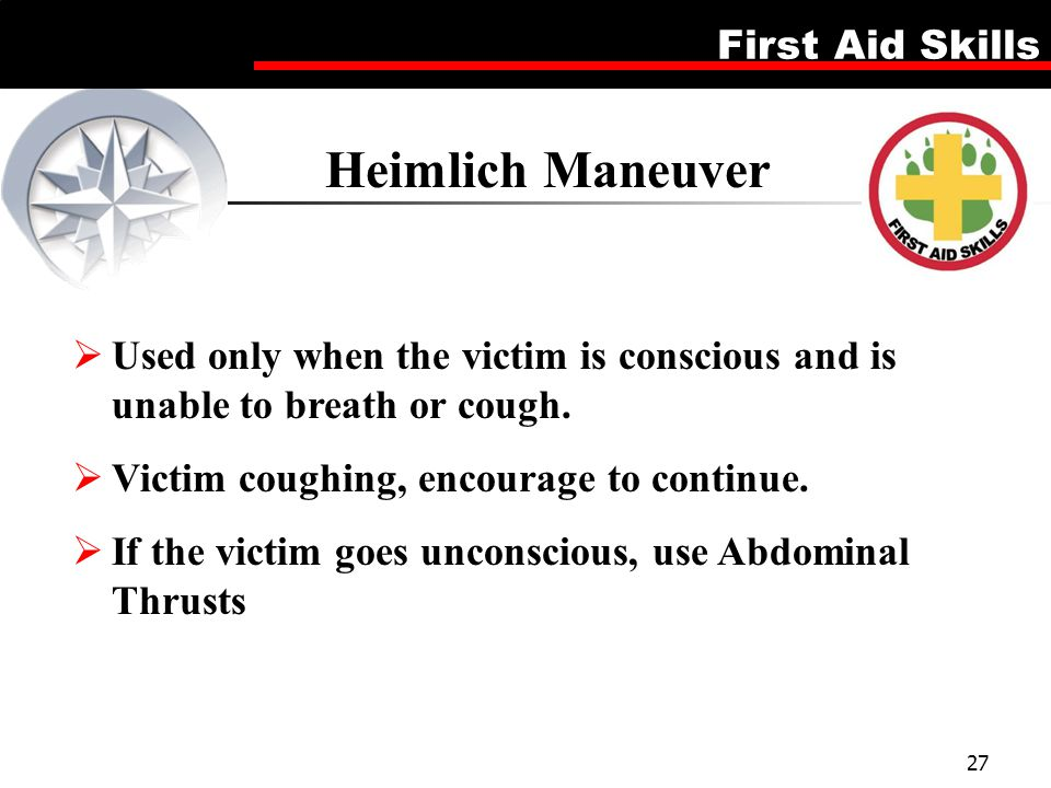 Heimlich Maneuver Used only when the victim is conscious and is unable to breath or cough. Victim coughing, encourage to continue.