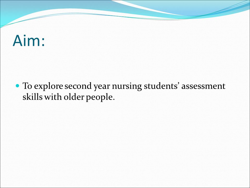 Aim: To explore second year nursing students' assessment skills with older people. 1st year concentrate on more fundamental skills.