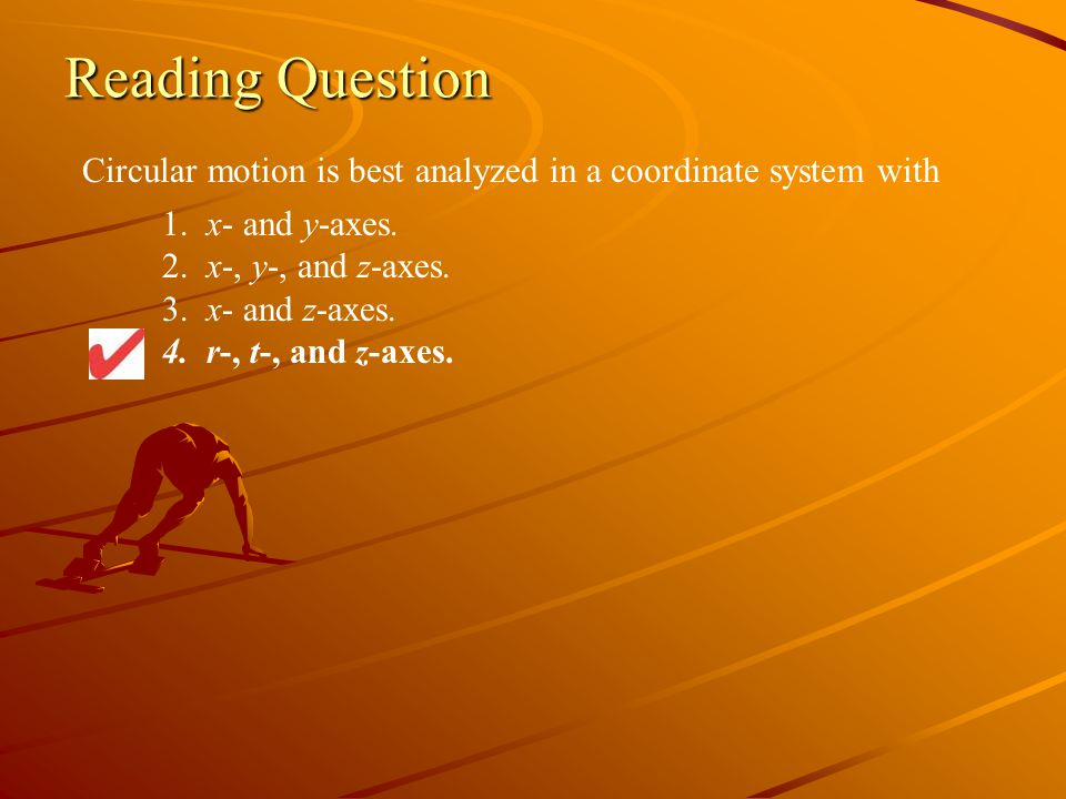 Reading Question Circular motion is best analyzed in a coordinate system with. 1. x- and y-axes. 2. x-, y-, and z-axes.