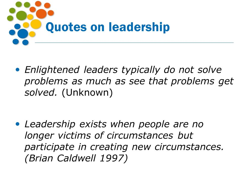 Quotes on leadership Enlightened leaders typically do not solve problems as much as see that problems get solved. (Unknown)