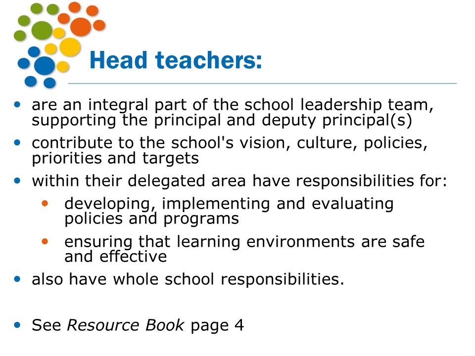 Head teachers: are an integral part of the school leadership team, supporting the principal and deputy principal(s)