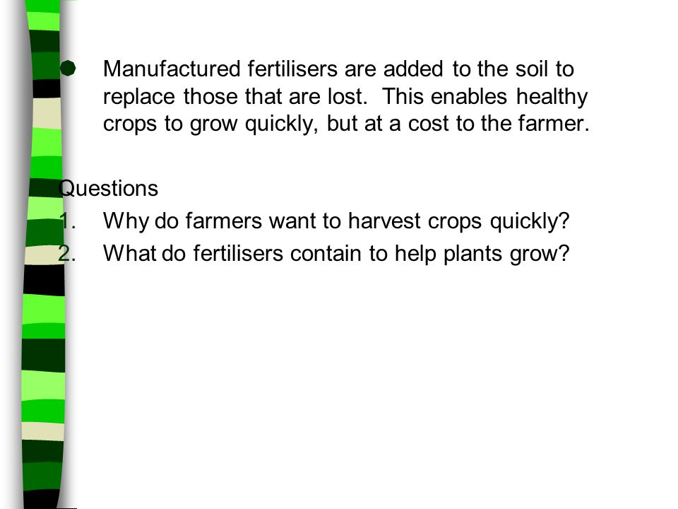 Manufactured fertilisers are added to the soil to replace those that are lost. This enables healthy crops to grow quickly, but at a cost to the farmer.