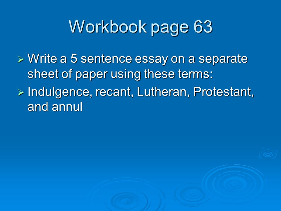 Workbook page 63 Write a 5 sentence essay on a separate sheet of paper using these terms: Indulgence, recant, Lutheran, Protestant, and annul.