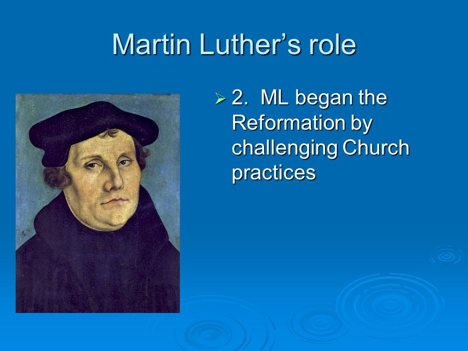 Martin Luther's role 2. ML began the Reformation by challenging Church practices