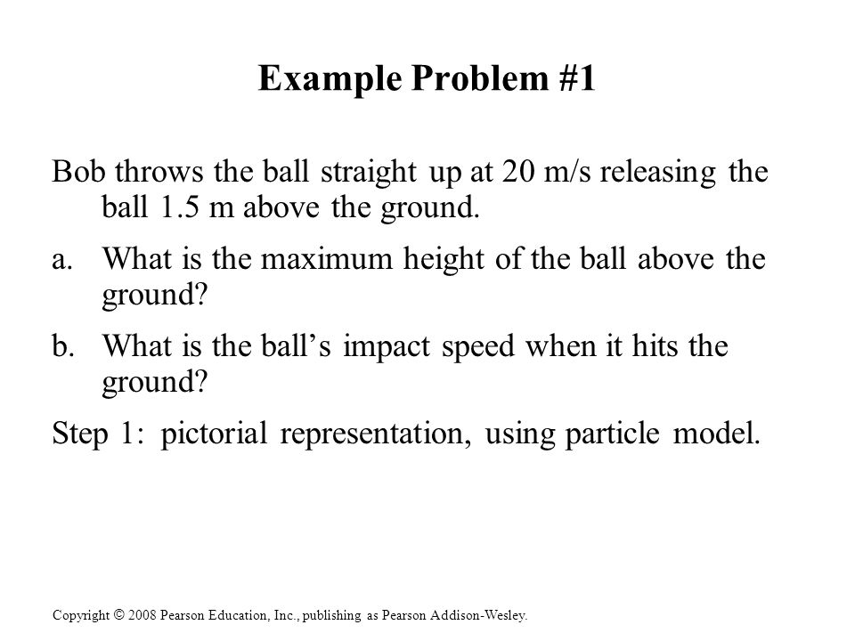 Example Problem #1 Bob throws the ball straight up at 20 m/s releasing the ball 1.5 m above the ground.