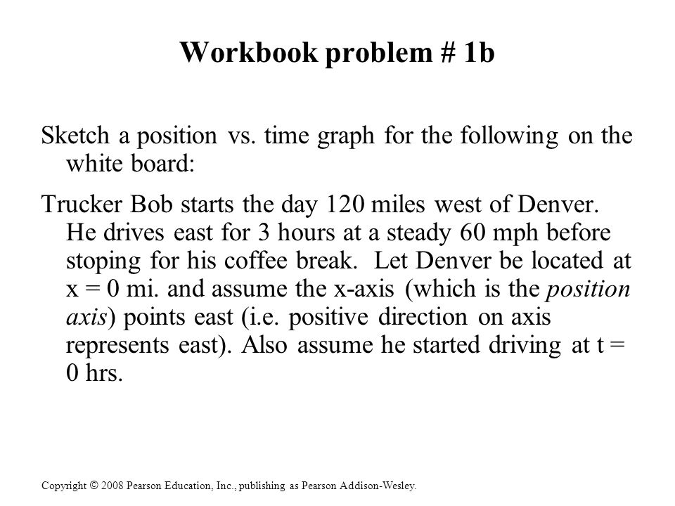 Workbook problem # 1b Sketch a position vs. time graph for the following on the white board: