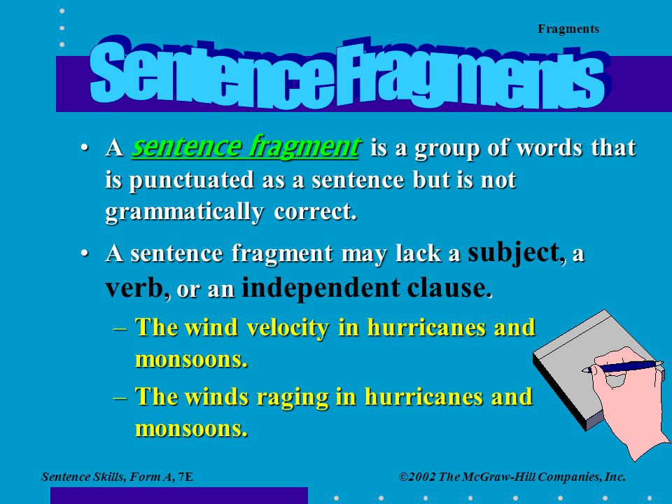 Sentence Fragments A sentence fragment is a group of words that is punctuated as a sentence but is not grammatically correct.