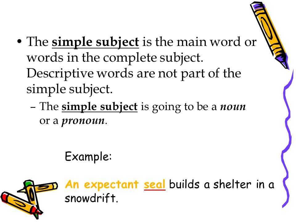 The simple subject is the main word or words in the complete subject