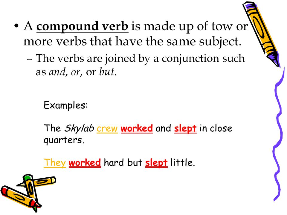 A compound verb is made up of tow or more verbs that have the same subject.