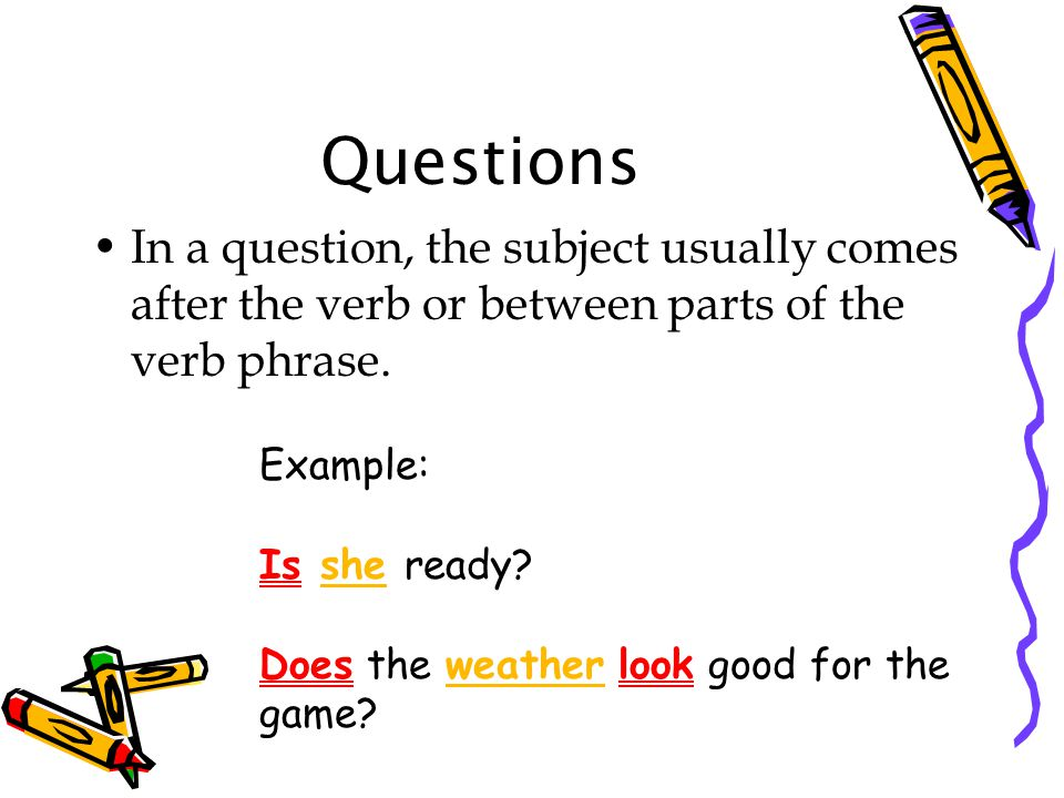 Questions In a question, the subject usually comes after the verb or between parts of the verb phrase.
