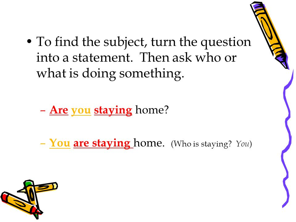 To find the subject, turn the question into a statement