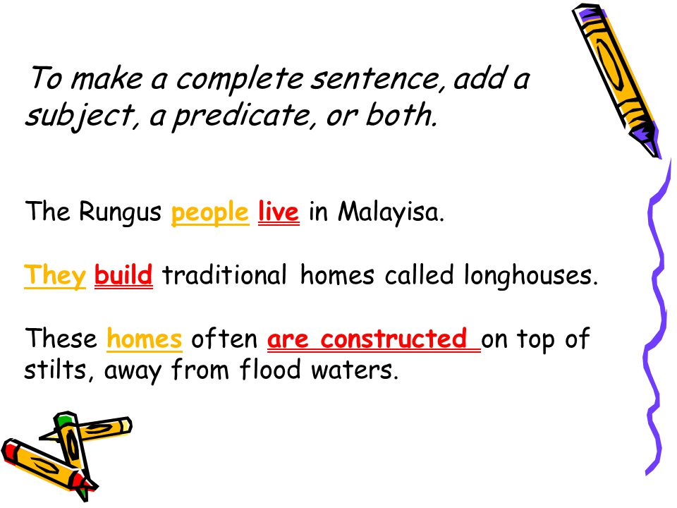To make a complete sentence, add a subject, a predicate, or both.
