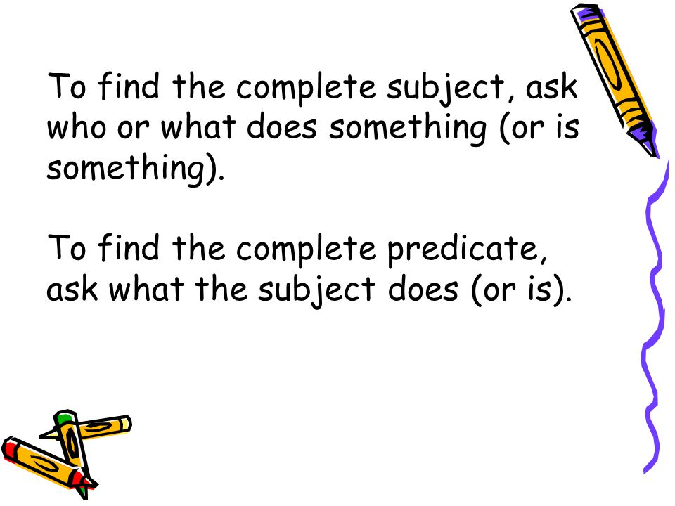 To find the complete subject, ask who or what does something (or is something).