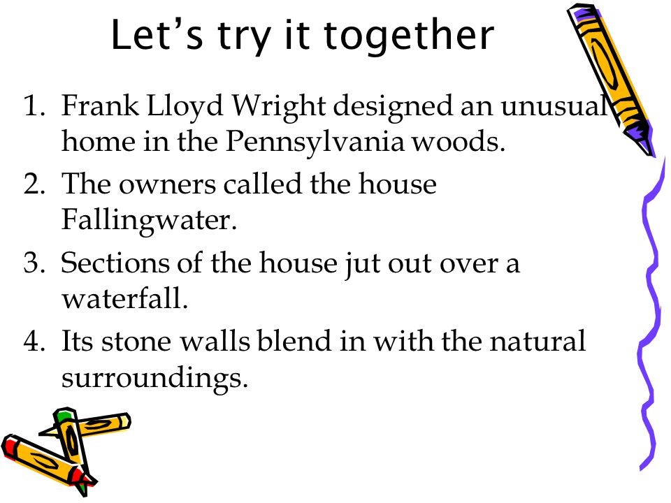 Let's try it together Frank Lloyd Wright designed an unusual home in the Pennsylvania woods. The owners called the house Fallingwater.