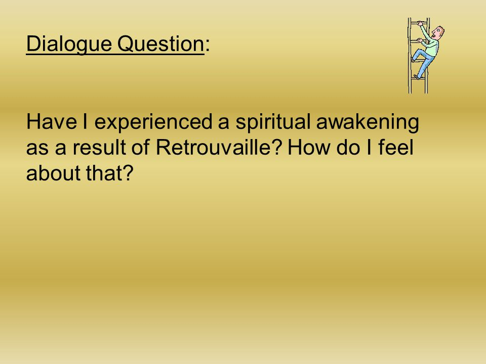 Dialogue Question: Have I experienced a spiritual awakening as a result of Retrouvaille.