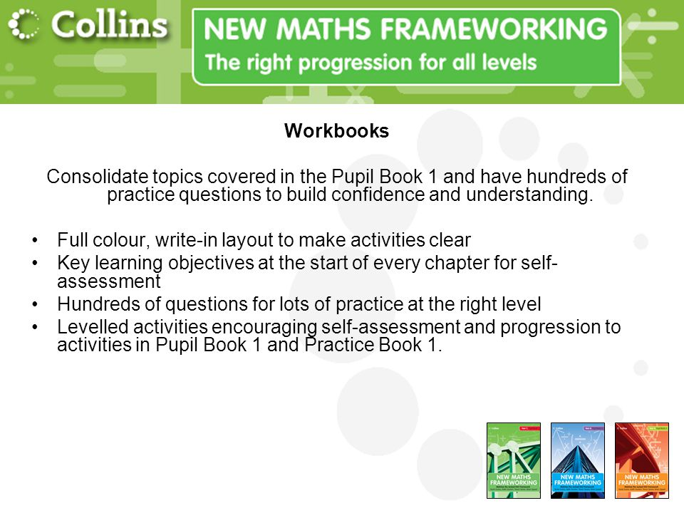 Workbooks Consolidate topics covered in the Pupil Book 1 and have hundreds of practice questions to build confidence and understanding.
