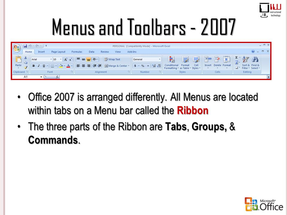 Menus and Toolbars - 2007 Office 2007 is arranged differently. All Menus are located within tabs on a Menu bar called the Ribbon.
