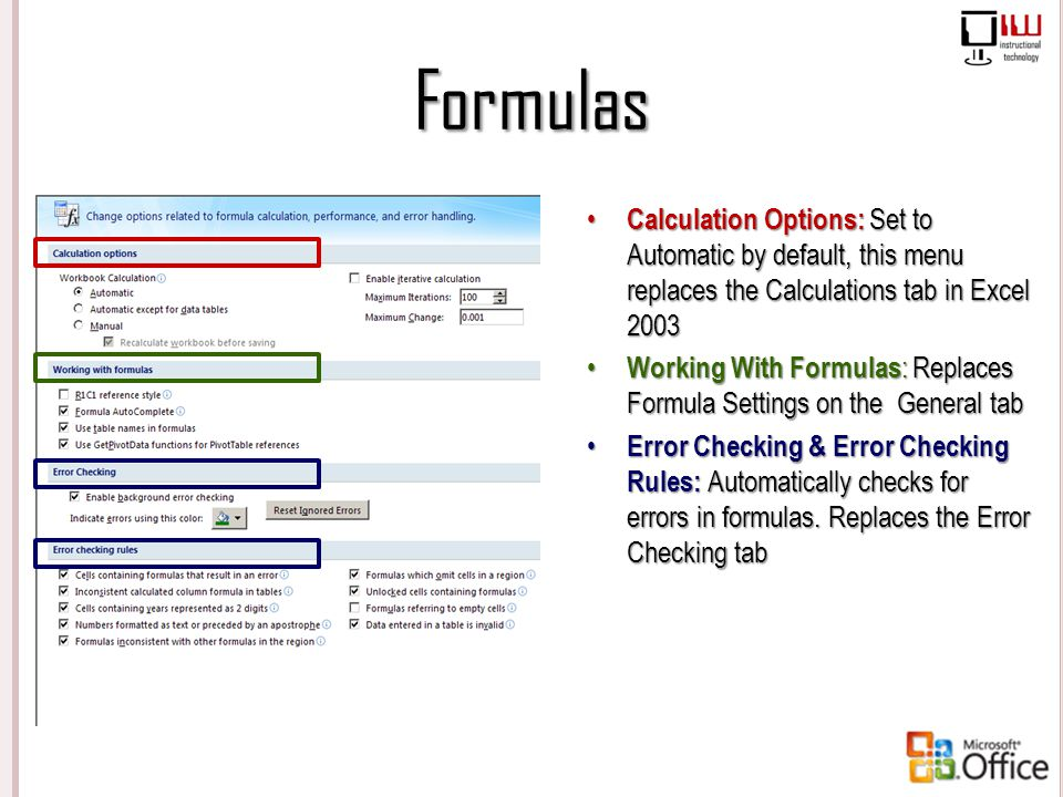 Formulas Calculation Options: Set to Automatic by default, this menu replaces the Calculations tab in Excel 2003.