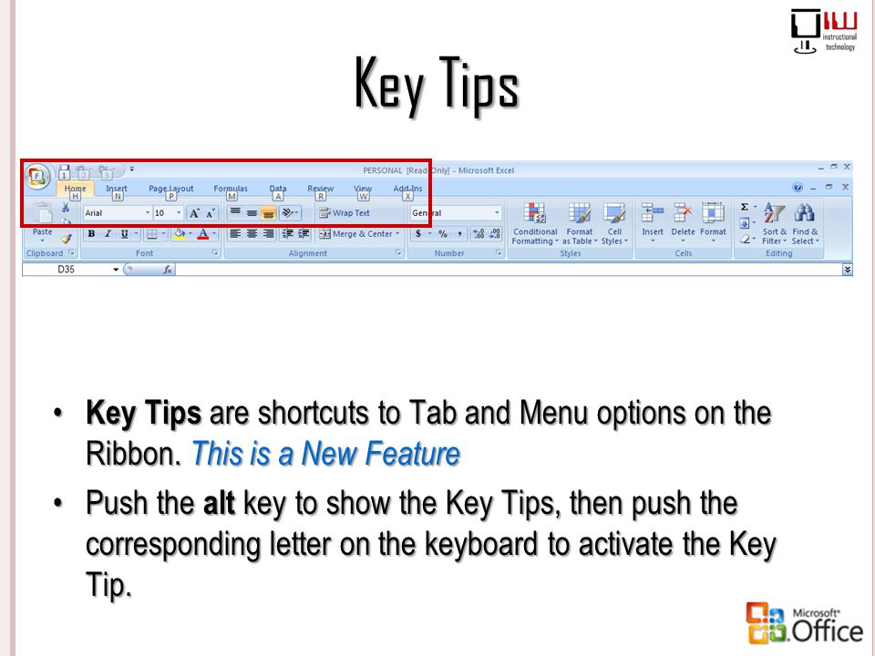 Key Tips Key Tips are shortcuts to Tab and Menu options on the Ribbon. This is a New Feature.