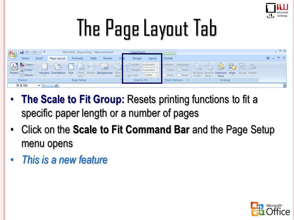 The Page Layout Tab The Scale to Fit Group: Resets printing functions to fit a specific paper length or a number of pages.