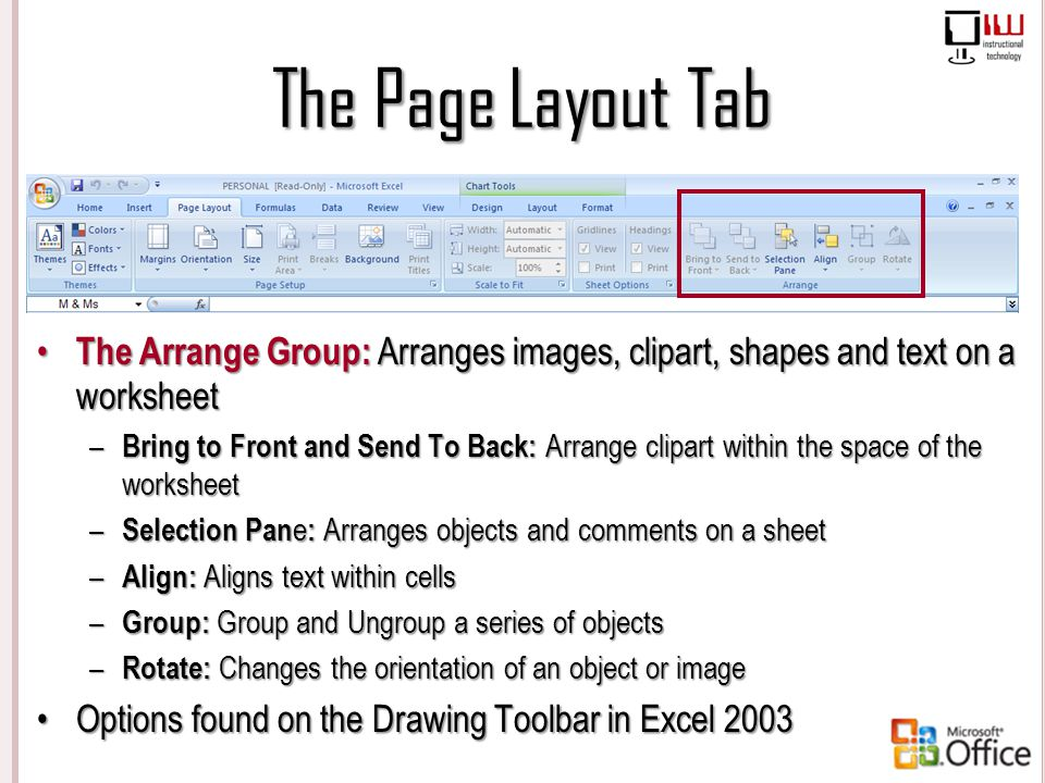 The Page Layout Tab The Arrange Group: Arranges images, clipart, shapes and text on a worksheet.